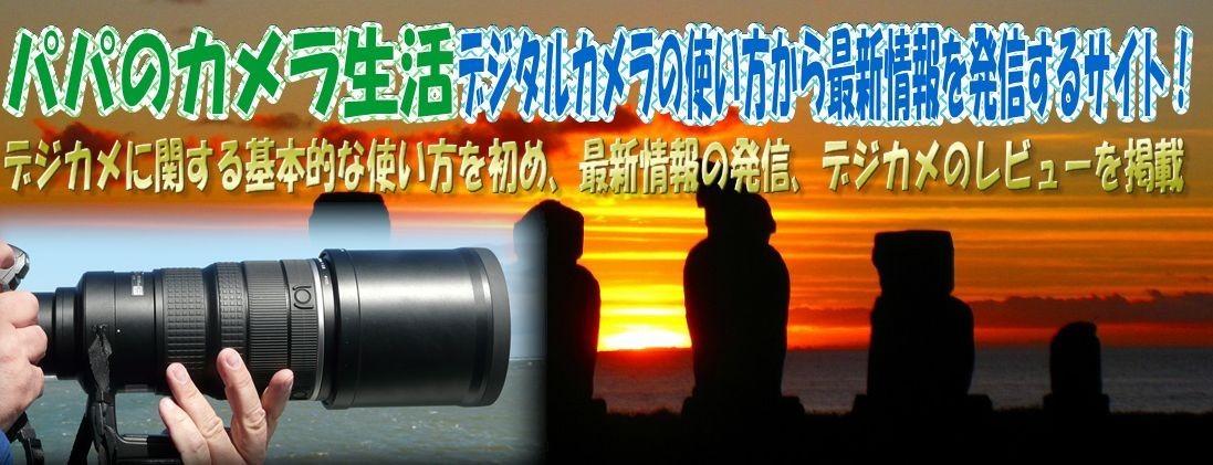 パパのカメラ生活! デジタルカメラの使い方から最新情報を発進するサイト!